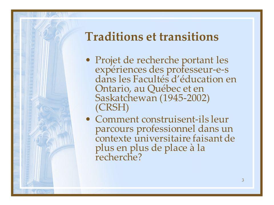 3 Traditions et transitions Projet de recherche portant les expériences des professeur-e-s dans les Facultés déducation en Ontario, au Québec et en Saskatchewan (1945-2002) (CRSH) Comment construisent-ils leur parcours professionnel dans un contexte universitaire faisant de plus en plus de place à la recherche