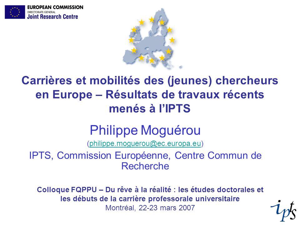 Carrières et mobilités des (jeunes) chercheurs en Europe – Résultats de travaux récents menés à lIPTS Philippe Moguérou (philippe.moguerou@ec.europa.e