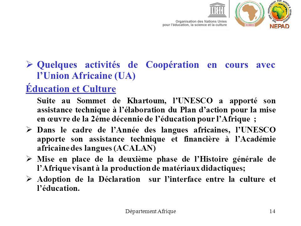Département Afrique14 Quelques activités de Coopération en cours avec lUnion Africaine (UA) Éducation et Culture Suite au Sommet de Khartoum, lUNESCO