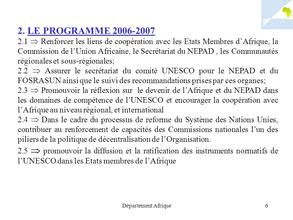 Département Afrique6 2. LE PROGRAMME 2006-2007 2.1 Renforcer les liens de coopération avec les Etats Membres dAfrique, la Commission de lUnion Africai