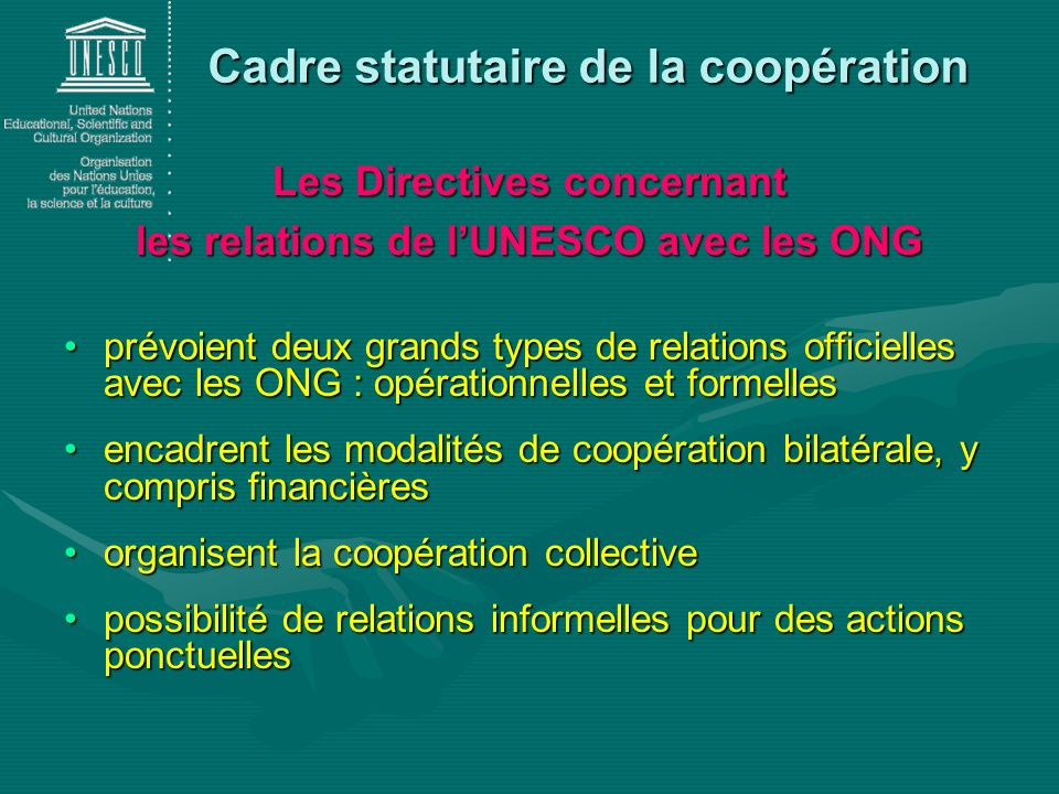 Cadre statutaire de la coopération Les Directives concernant les relations de lUNESCO avec les ONG prévoient deux grands types de relations officielles avec les ONG : opérationnelles et formellesprévoient deux grands types de relations officielles avec les ONG : opérationnelles et formelles encadrent les modalités de coopération bilatérale, y compris financièresencadrent les modalités de coopération bilatérale, y compris financières organisent la coopération collectiveorganisent la coopération collective possibilité de relations informelles pour des actions ponctuellespossibilité de relations informelles pour des actions ponctuelles