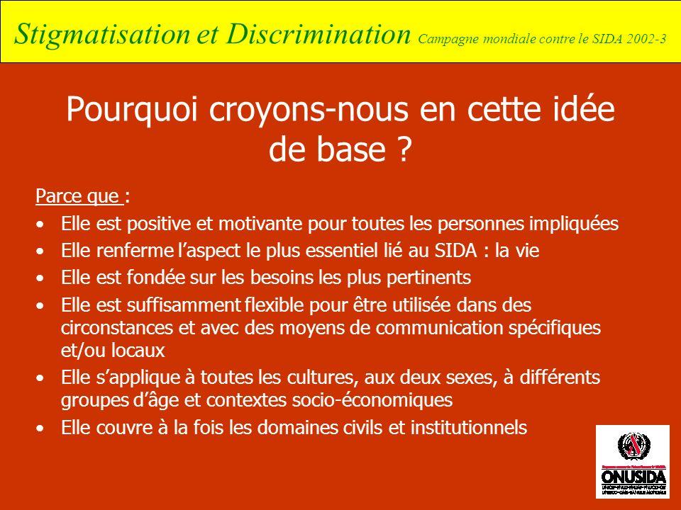 Stigmatisation et Discrimination Campagne mondiale contre le SIDA 2002-3 Pourquoi croyons-nous en cette idée de base ? Parce que : Elle est positive e