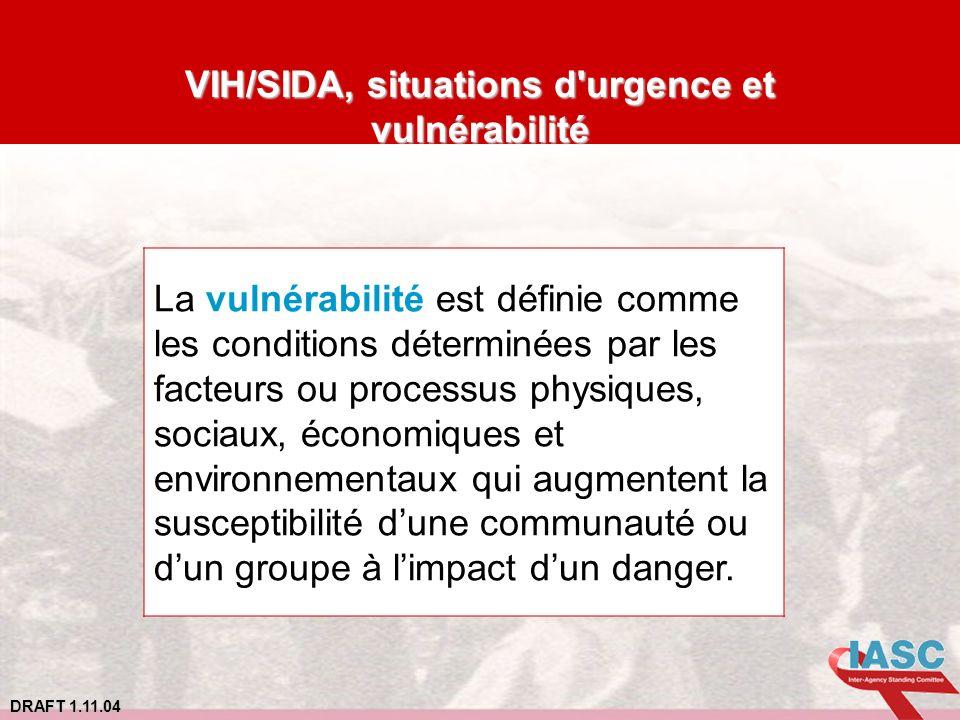 DRAFT 1.11.04 VIH/SIDA, situations d'urgence et vulnérabilité La vulnérabilité est définie comme les conditions déterminées par les facteurs ou proces