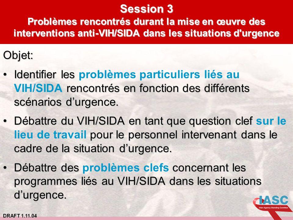 DRAFT 1.11.04 Session 3 Problèmes rencontrés durant la mise en œuvre des interventions anti-VIH/SIDA dans les situations d'urgence Objet: Identifier l