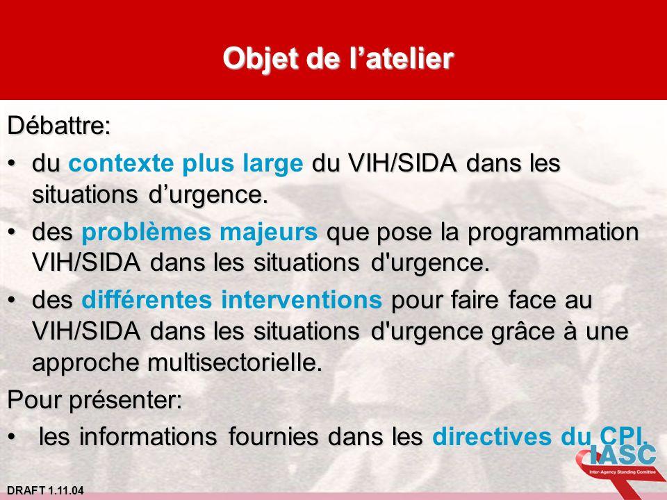 DRAFT 1.11.04 Objet de latelier Objet de latelierDébattre: du du VIH/SIDA dans les situations durgence.du contexte plus large du VIH/SIDA dans les sit