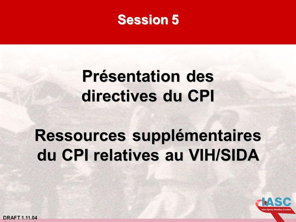 DRAFT 1.11.04 Session 5 Présentation des directives du CPI Ressources supplémentaires du CPI relatives au VIH/SIDA