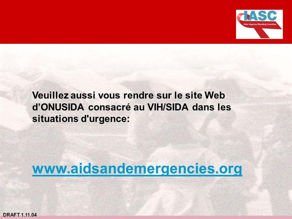 DRAFT 1.11.04 Veuillez aussi vous rendre sur le site Web dONUSIDA consacré au VIH/SIDA dans les situations d'urgence: www.aidsandemergencies.org