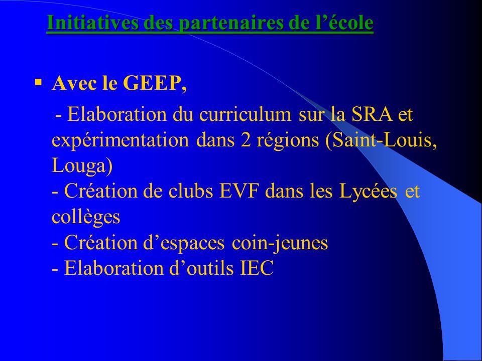 Initiatives des partenaires de lécole Avec le GEEP, - Elaboration du curriculum sur la SRA et expérimentation dans 2 régions (Saint-Louis, Louga) - Création de clubs EVF dans les Lycées et collèges - Création despaces coin-jeunes - Elaboration doutils IEC