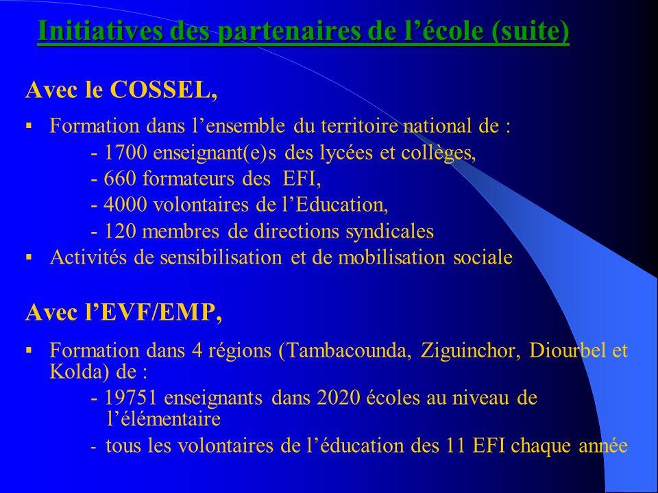 Initiatives des partenaires de lécole (suite) Avec le COSSEL, Formation dans lensemble du territoire national de : - 1700 enseignant(e)s des lycées et collèges, - 660 formateurs des EFI, - 4000 volontaires de lEducation, - 120 membres de directions syndicales Activités de sensibilisation et de mobilisation sociale Avec lEVF/EMP, Formation dans 4 régions (Tambacounda, Ziguinchor, Diourbel et Kolda) de : - 19751 enseignants dans 2020 écoles au niveau de lélémentaire - tous les volontaires de léducation des 11 EFI chaque année