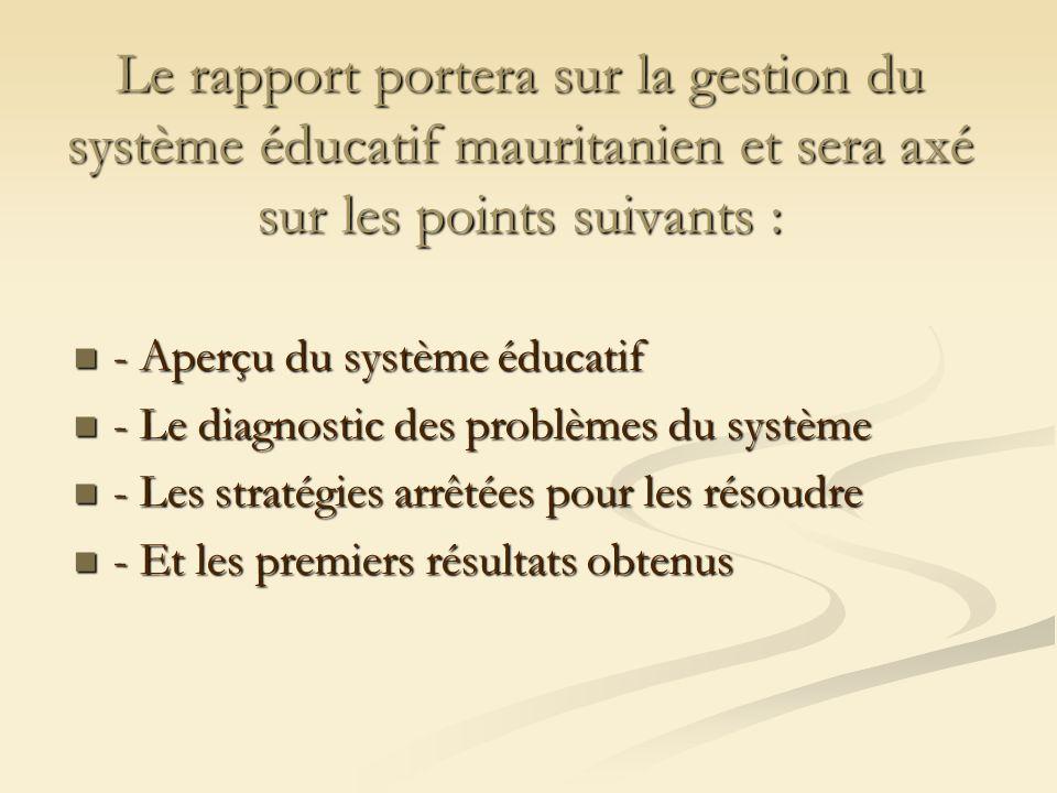 Le rapport portera sur la gestion du système éducatif mauritanien et sera axé sur les points suivants : - Aperçu du système éducatif - Aperçu du systè