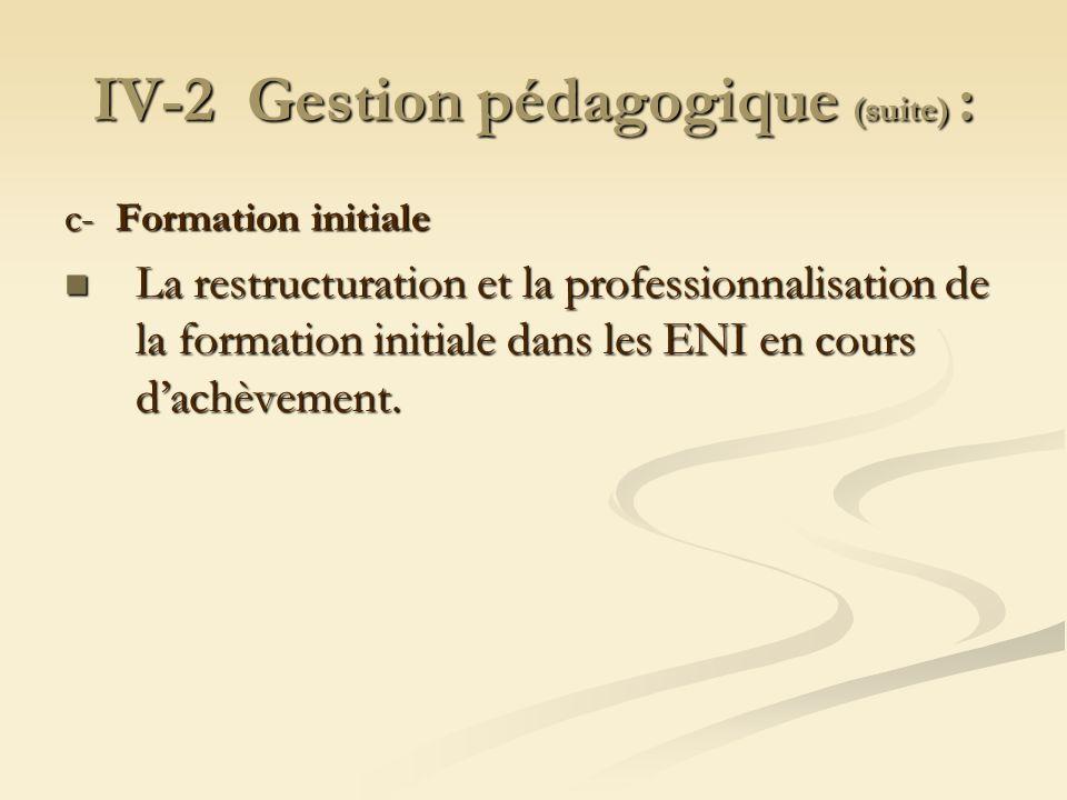 IV-2 Gestion pédagogique (suite) : c- Formation initiale La restructuration et la professionnalisation de la formation initiale dans les ENI en cours