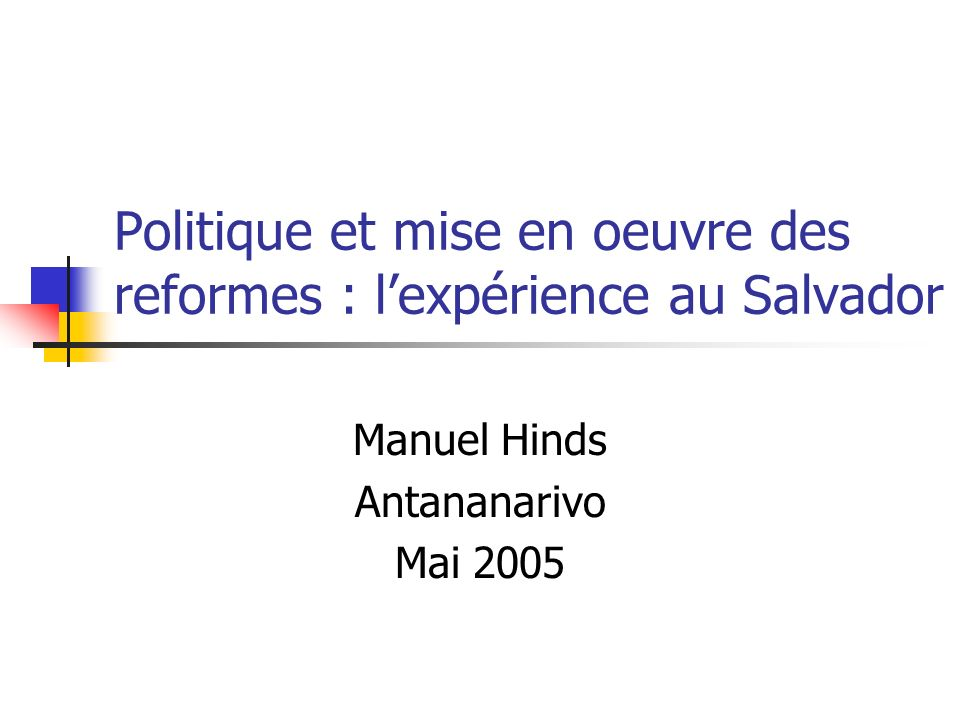 Politique et mise en oeuvre des reformes : lexpérience au Salvador Manuel Hinds Antananarivo Mai 2005