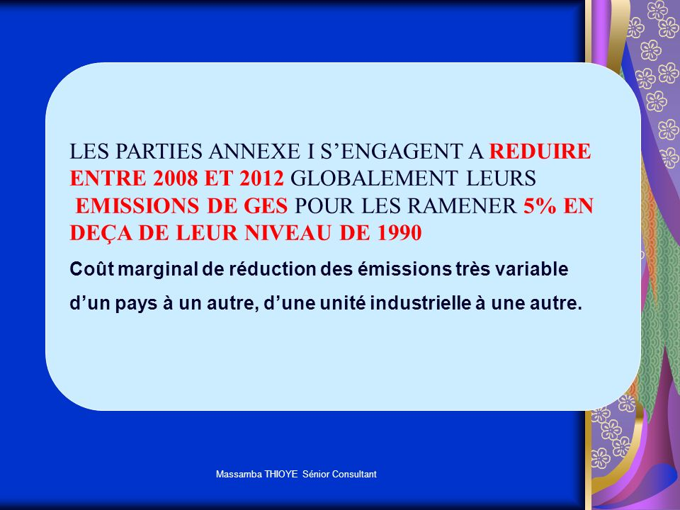 Massamba THIOYE Sénior Consultant AIDER LES PAYS ANNEXE I A RESPECTER LEURS ENGAGEMENTS PERMETTRE AUX PARTIES NON ANNEXE I DE REALISER LEURS OBJECTIFS DE DEVELOPPEMENT DURABLE POUR UN MECANISME DE FLEXIBILTE A ETE INTRODUIT: MECANISME POUR UN DEVELOPPEMENT PROPRE FINANCEMENT DE PROJETS PERMETTANT DE REDUIRE LES EMISSIONS DE GES DANS LES PAYS NON ANNEXE I ET EN RETOUR BENEFICIER DE CREC