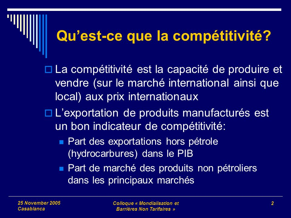 Colloque « Mondialisation et Barrières Non Tarifaires » 2 25 November 2005 Casablanca Quest-ce que la compétitivité? La compétitivité est la capacité