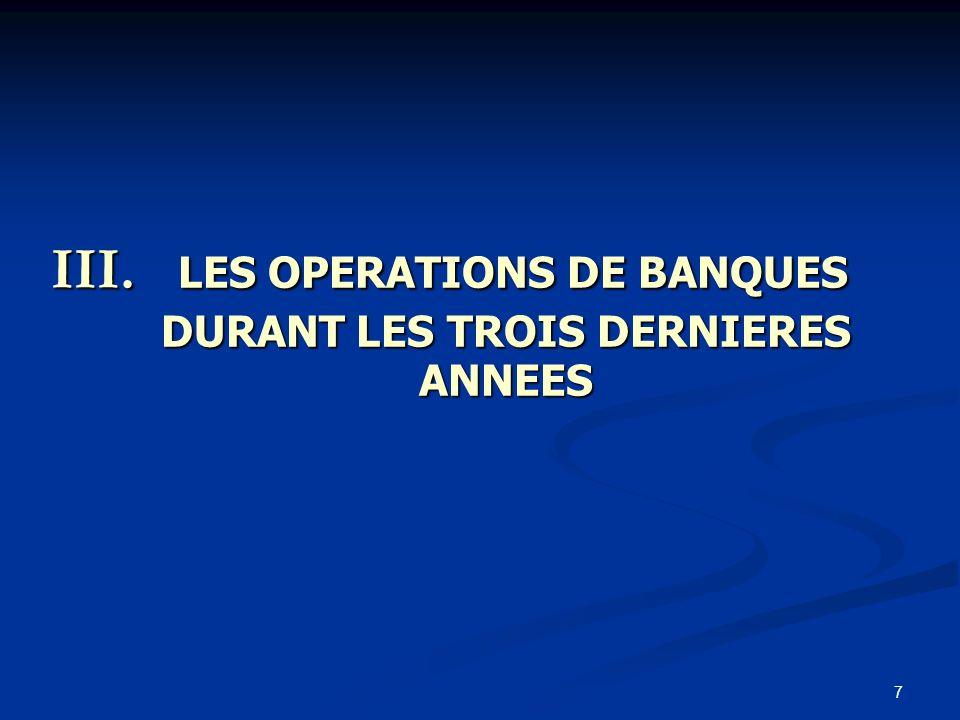 7 III. LES OPERATIONS DE BANQUES DURANT LES TROIS DERNIERES ANNEES