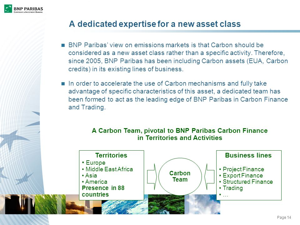 Page 14 A dedicated expertise for a new asset class BNP Paribas view on emissions markets is that Carbon should be considered as a new asset class rather than a specific activity.