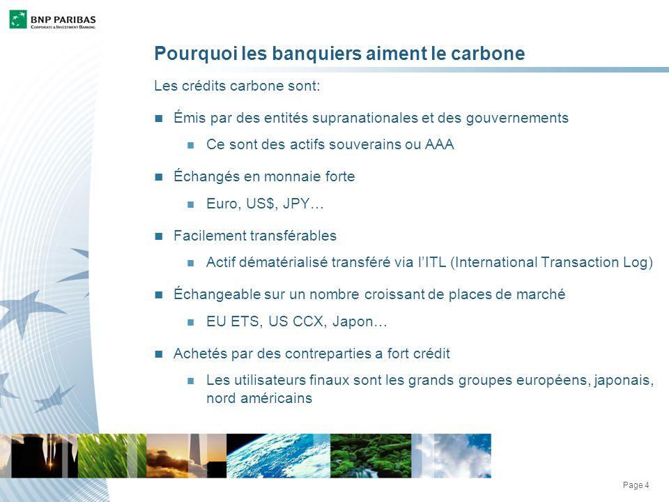 Page 4 Pourquoi les banquiers aiment le carbone Les crédits carbone sont: Émis par des entités supranationales et des gouvernements Ce sont des actifs souverains ou AAA Échangés en monnaie forte Euro, US$, JPY… Facilement transférables Actif dématérialisé transféré via lITL (International Transaction Log) Échangeable sur un nombre croissant de places de marché EU ETS, US CCX, Japon… Achetés par des contreparties a fort crédit Les utilisateurs finaux sont les grands groupes européens, japonais, nord américains