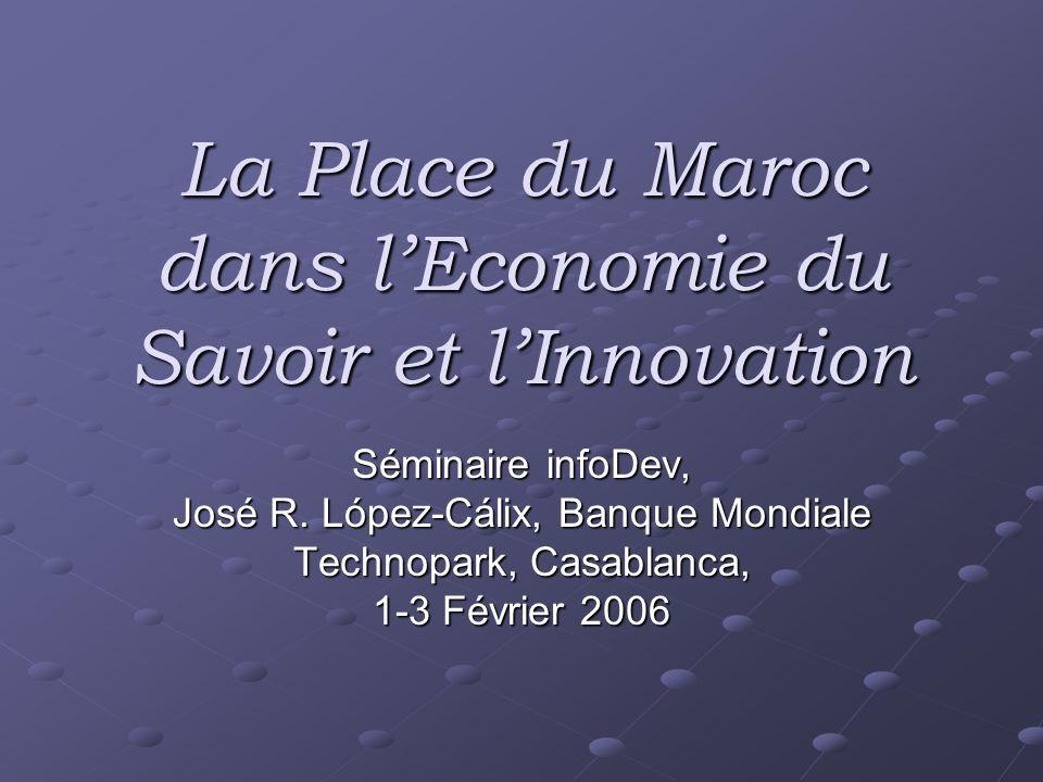 La Place du Maroc dans lEconomie du Savoir et lInnovation Séminaire infoDev, José R. López-Cálix, Banque Mondiale Technopark, Casablanca, 1-3 Février
