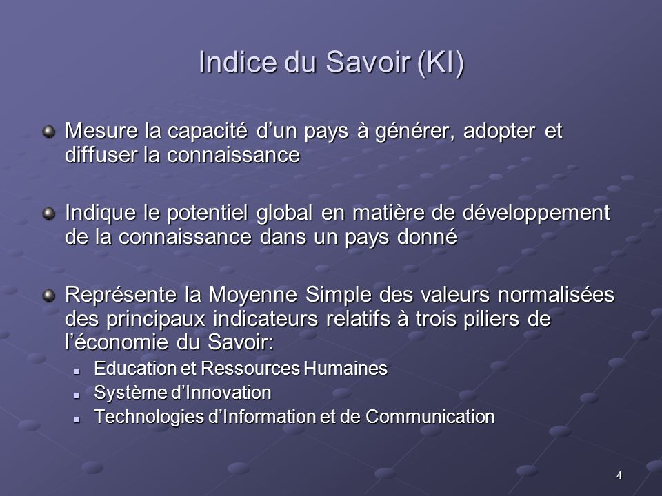 5 Indice de lEconomie du Savoir (KEI) Renseigne sur le degré de lenvironnement des affaires à promouvoir lutilisation de la connaissance dans le développement économique.