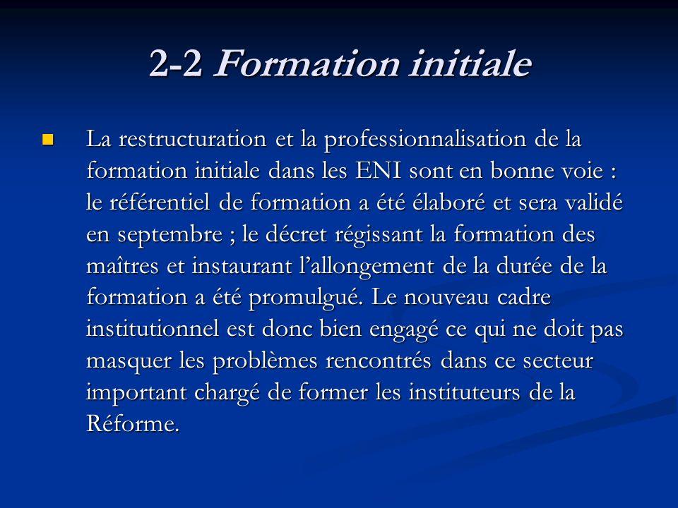 2-2 Formation initiale La restructuration et la professionnalisation de la formation initiale dans les ENI sont en bonne voie : le référentiel de formation a été élaboré et sera validé en septembre ; le décret régissant la formation des maîtres et instaurant lallongement de la durée de la formation a été promulgué.