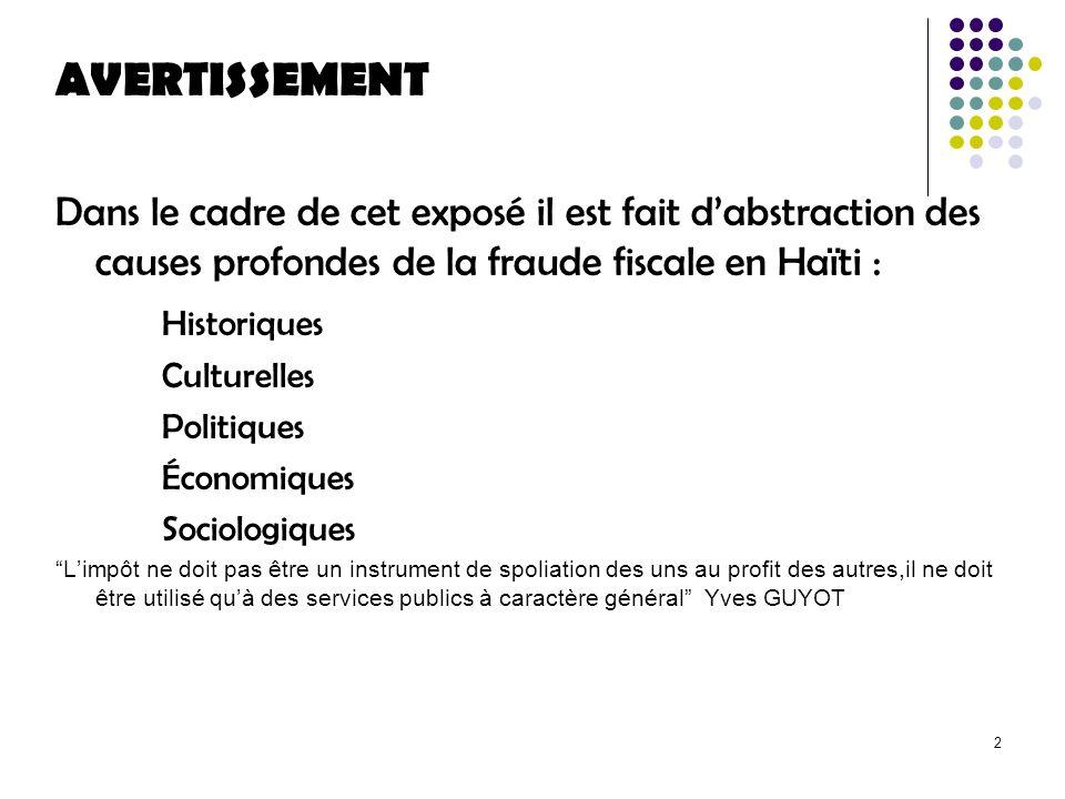 2 AVERTISSEMENT Dans le cadre de cet exposé il est fait dabstraction des causes profondes de la fraude fiscale en Haïti : Historiques Culturelles Politiques Économiques Sociologiques Limpôt ne doit pas être un instrument de spoliation des uns au profit des autres,il ne doit être utilisé quà des services publics à caractère général Yves GUYOT