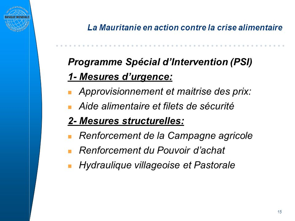 15 La Mauritanie en action contre la crise alimentaire Programme Spécial dIntervention (PSI) 1- Mesures durgence: n Approvisionnement et maitrise des