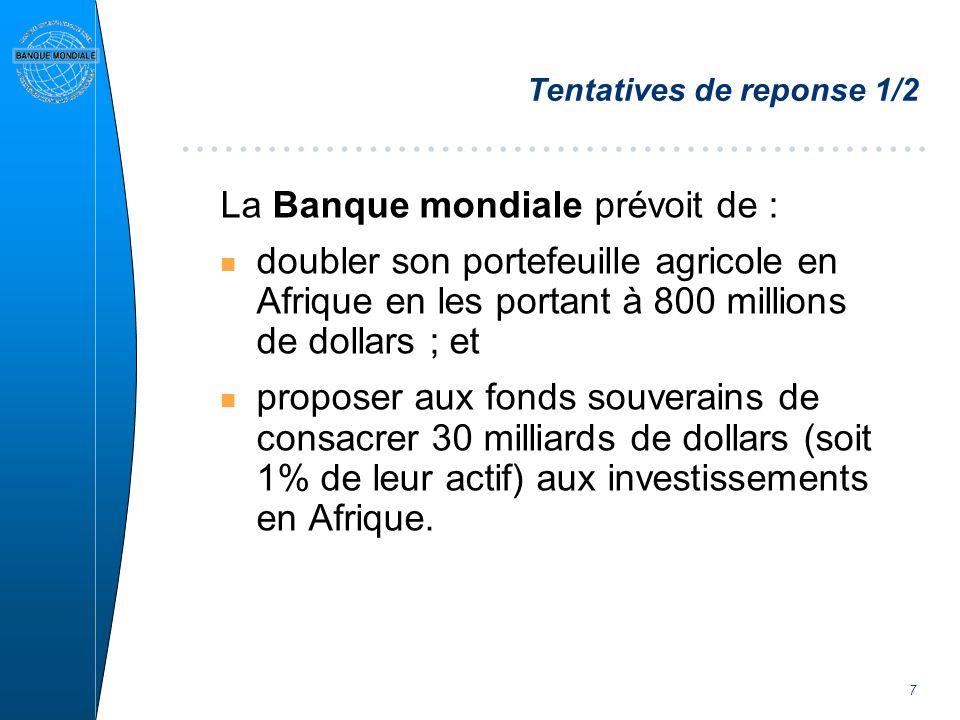 7 Tentatives de reponse 1/2 La Banque mondiale prévoit de : n doubler son portefeuille agricole en Afrique en les portant à 800 millions de dollars ; et n proposer aux fonds souverains de consacrer 30 milliards de dollars (soit 1% de leur actif) aux investissements en Afrique.