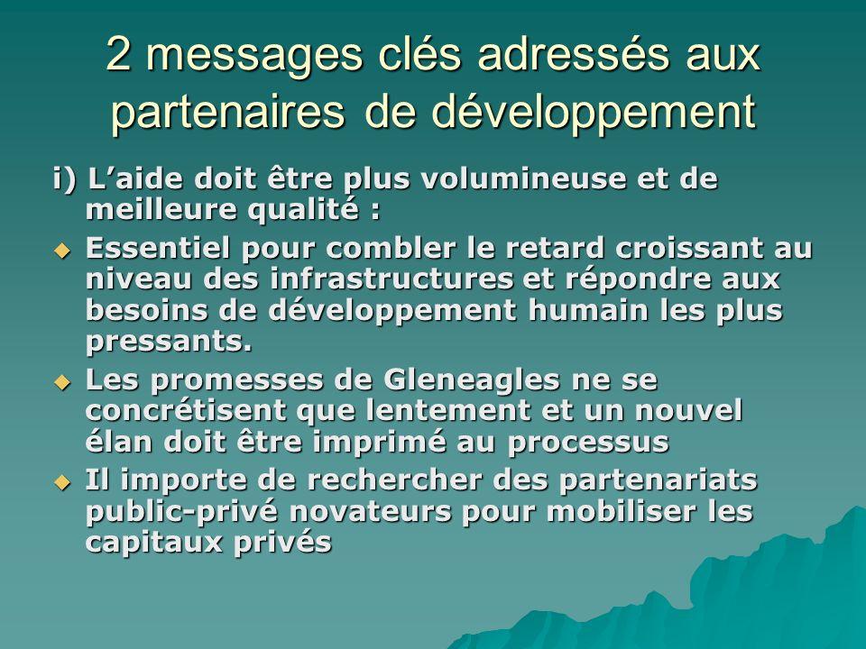 2 messages clés adressés aux partenaires de développement i) Laide doit être plus volumineuse et de meilleure qualité : Essentiel pour combler le retard croissant au niveau des infrastructures et répondre aux besoins de développement humain les plus pressants.