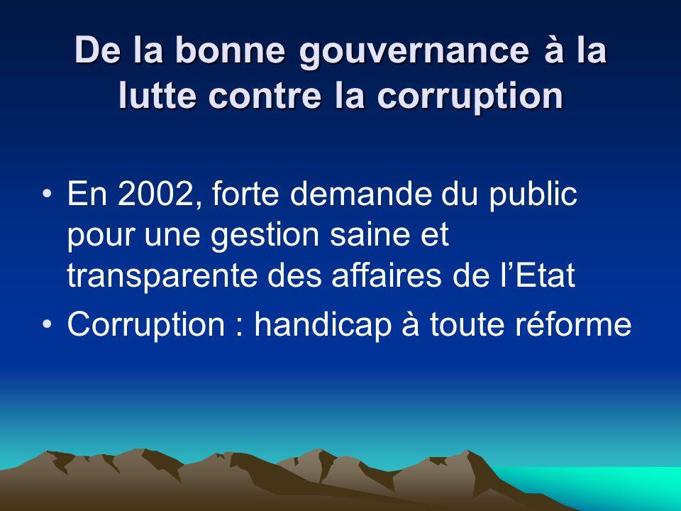 De la bonne gouvernance à la lutte contre la corruption En 2002, forte demande du public pour une gestion saine et transparente des affaires de lEtat Corruption : handicap à toute réforme
