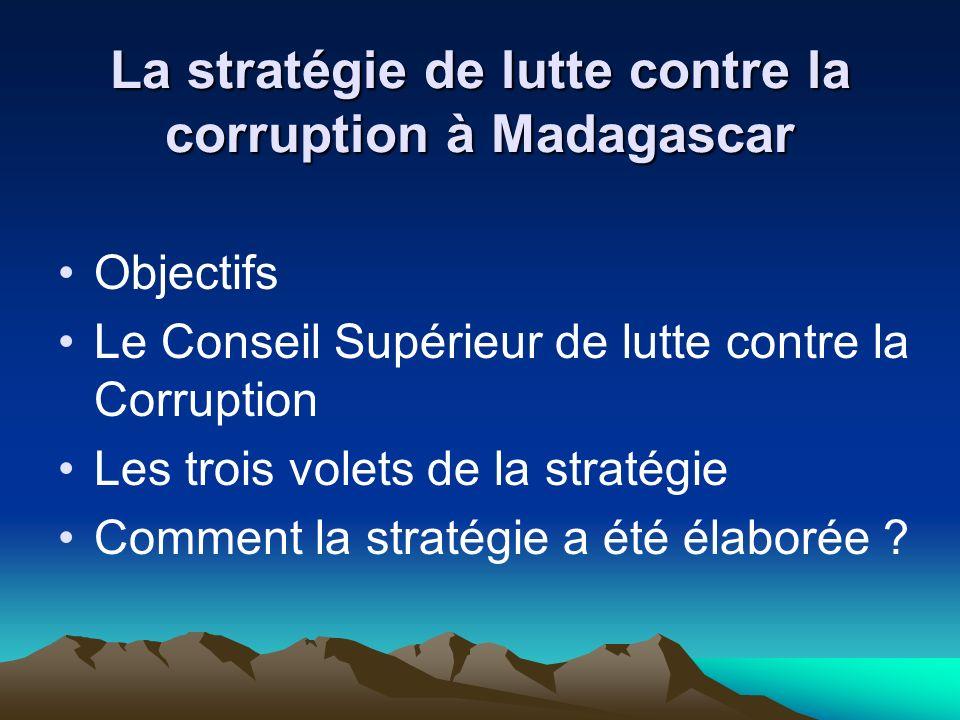 La stratégie de lutte contre la corruption à Madagascar Objectifs Le Conseil Supérieur de lutte contre la Corruption Les trois volets de la stratégie Comment la stratégie a été élaborée