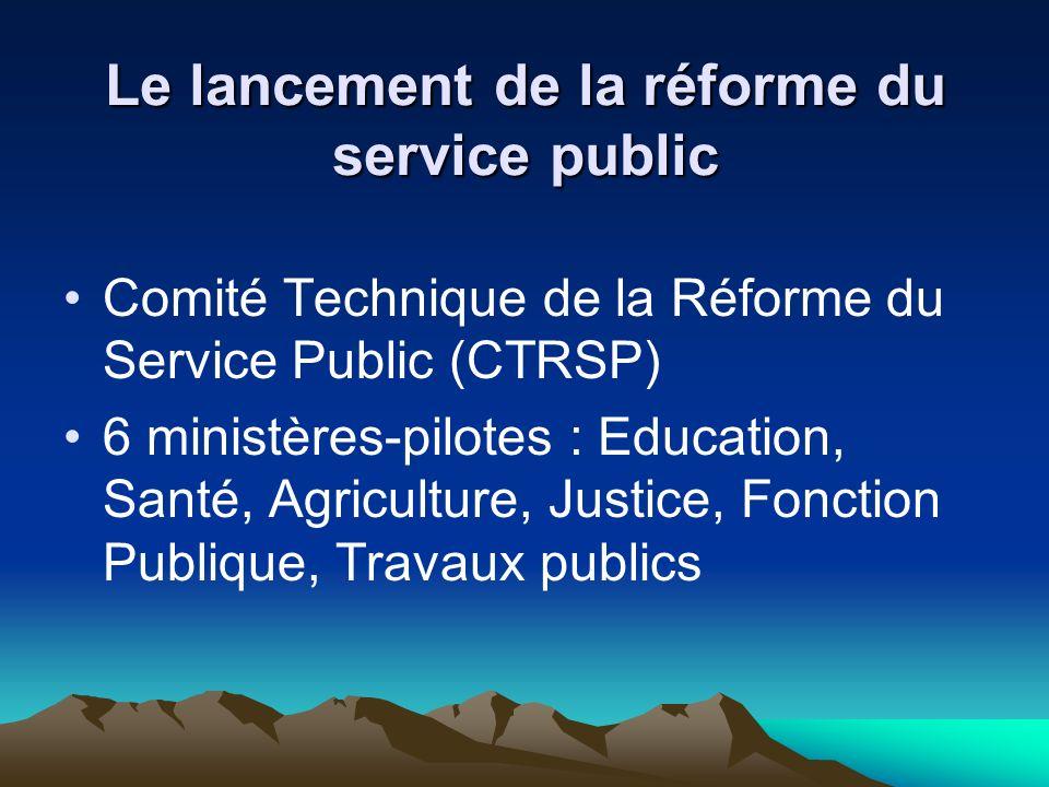 Le lancement de la réforme du service public Comité Technique de la Réforme du Service Public (CTRSP) 6 ministères-pilotes : Education, Santé, Agriculture, Justice, Fonction Publique, Travaux publics