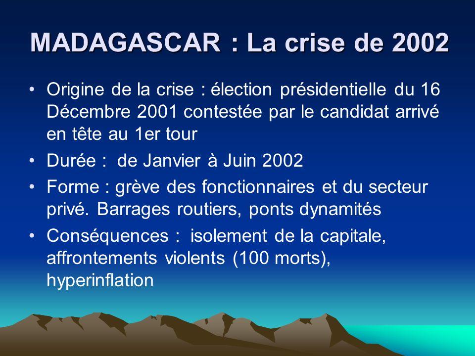 MADAGASCAR : La crise de 2002 Origine de la crise : élection présidentielle du 16 Décembre 2001 contestée par le candidat arrivé en tête au 1er tour Durée : de Janvier à Juin 2002 Forme : grève des fonctionnaires et du secteur privé.