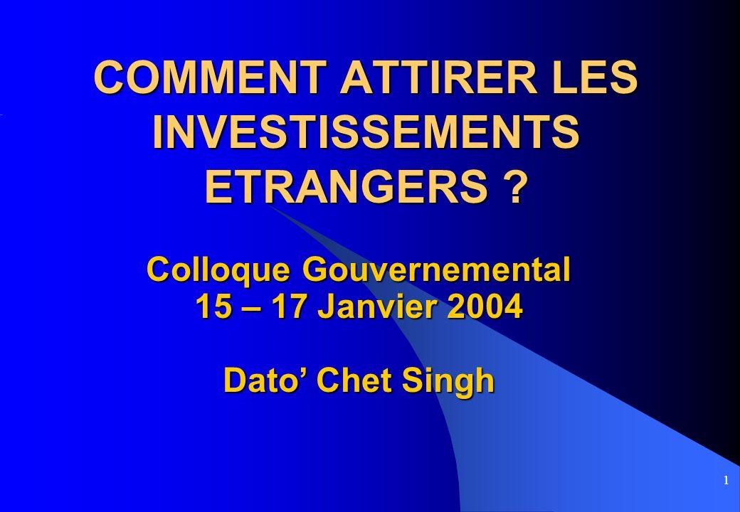 1 COMMENT ATTIRER LES INVESTISSEMENTS ETRANGERS ? Colloque Gouvernemental 15 – 17 Janvier 2004 Dato Chet Singh