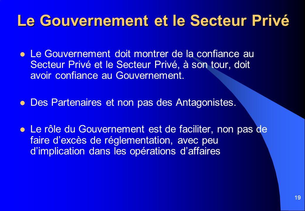 19 Le Gouvernement et le Secteur Privé Le Gouvernement doit montrer de la confiance au Secteur Privé et le Secteur Privé, à son tour, doit avoir confiance au Gouvernement.