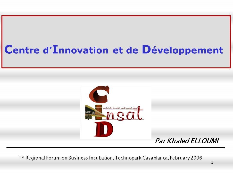 1 C entre d I nnovation et de D éveloppement Par Khaled ELLOUMI 1 st Regional Forum on Business Incubation, Technopark Casablanca, February 2006