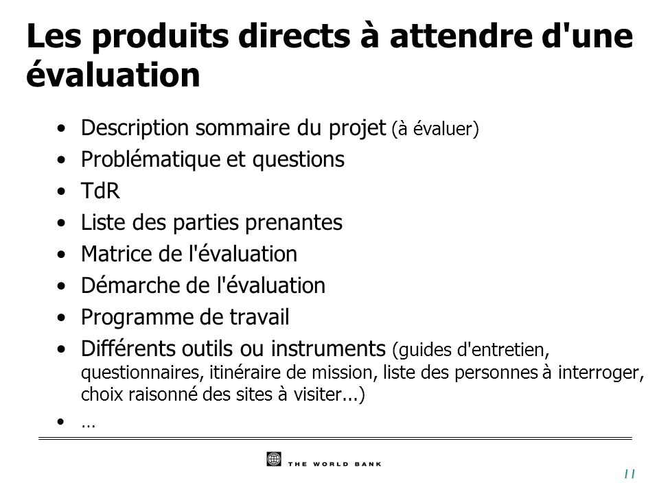 11 Les produits directs à attendre d'une évaluation Description sommaire du projet (à évaluer) Problématique et questions TdR Liste des parties prenan