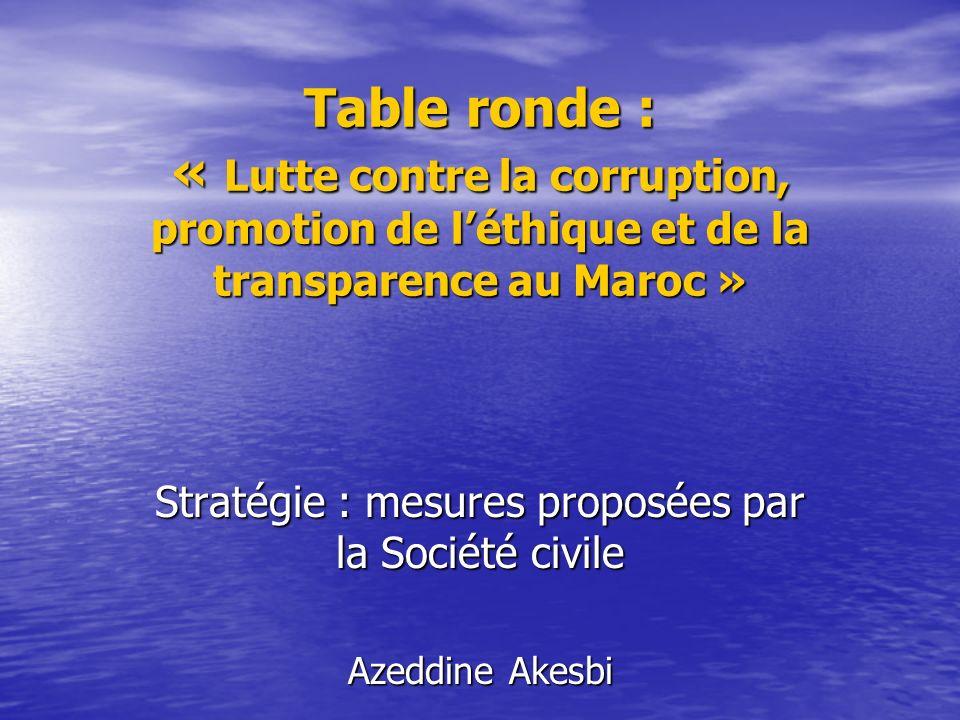 Table ronde : « Lutte contre la corruption, promotion de léthique et de la transparence au Maroc » Stratégie : mesures proposées par la Société civile Azeddine Akesbi