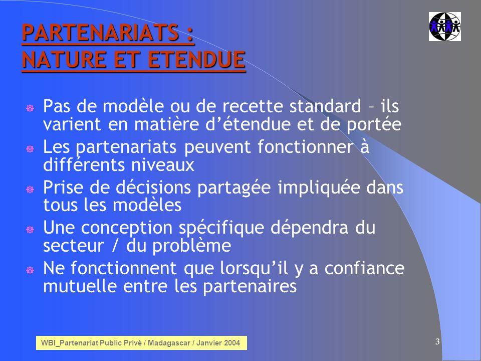 WBI_Partenariat Public Privé / Madagascar / Janvier 2004 3 PARTENARIATS : NATURE ET ETENDUE Pas de modèle ou de recette standard – ils varient en matière détendue et de portée Les partenariats peuvent fonctionner à différents niveaux Prise de décisions partagée impliquée dans tous les modèles Une conception spécifique dépendra du secteur / du problème Ne fonctionnent que lorsquil y a confiance mutuelle entre les partenaires