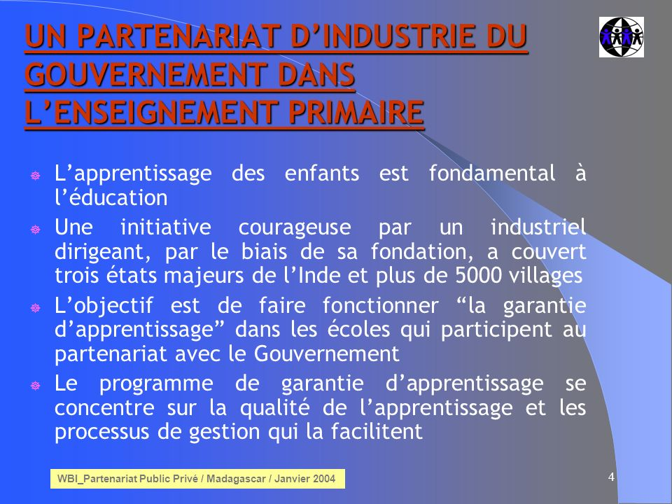 WBI_Partenariat Public Privé / Madagascar / Janvier 2004 4 UN PARTENARIAT DINDUSTRIE DU GOUVERNEMENT DANS LENSEIGNEMENT PRIMAIRE Lapprentissage des enfants est fondamental à léducation Une initiative courageuse par un industriel dirigeant, par le biais de sa fondation, a couvert trois états majeurs de lInde et plus de 5000 villages Lobjectif est de faire fonctionner la garantie dapprentissage dans les écoles qui participent au partenariat avec le Gouvernement Le programme de garantie dapprentissage se concentre sur la qualité de lapprentissage et les processus de gestion qui la facilitent