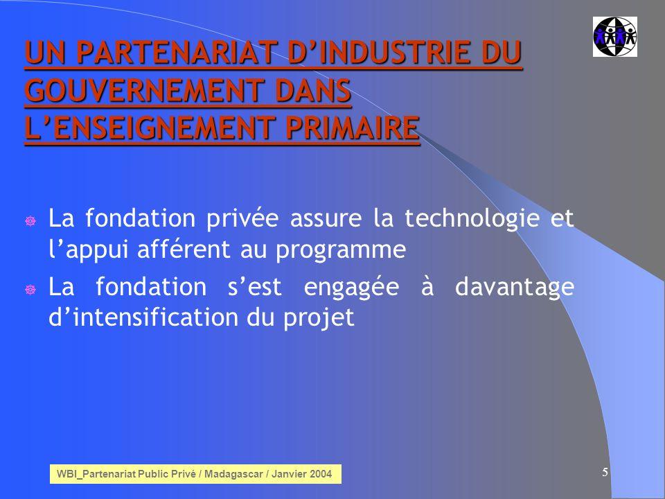 WBI_Partenariat Public Privé / Madagascar / Janvier 2004 5 UN PARTENARIAT DINDUSTRIE DU GOUVERNEMENT DANS LENSEIGNEMENT PRIMAIRE La fondation privée assure la technologie et lappui afférent au programme La fondation sest engagée à davantage dintensification du projet