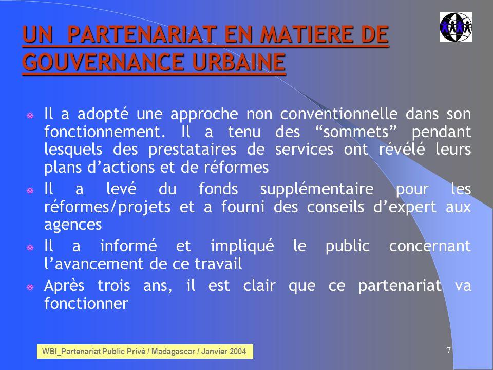 WBI_Partenariat Public Privé / Madagascar / Janvier 2004 8 BMP - Conseil Municipal BESCOM-Électricité BWSSB-Conseil dApprovisionnement dEau BDA-Autorité dAménagement du Territoire BMTC-Société Métropolitaine de Transport POLICE-Police de la Ville BSNL-Département des Télécommunications RTO-Délivrance dautorisation pour les Véhicules à Moteur HOPITAUX DE GOUVERNEMENT AGENCES MAJEURES DE LA VILLE