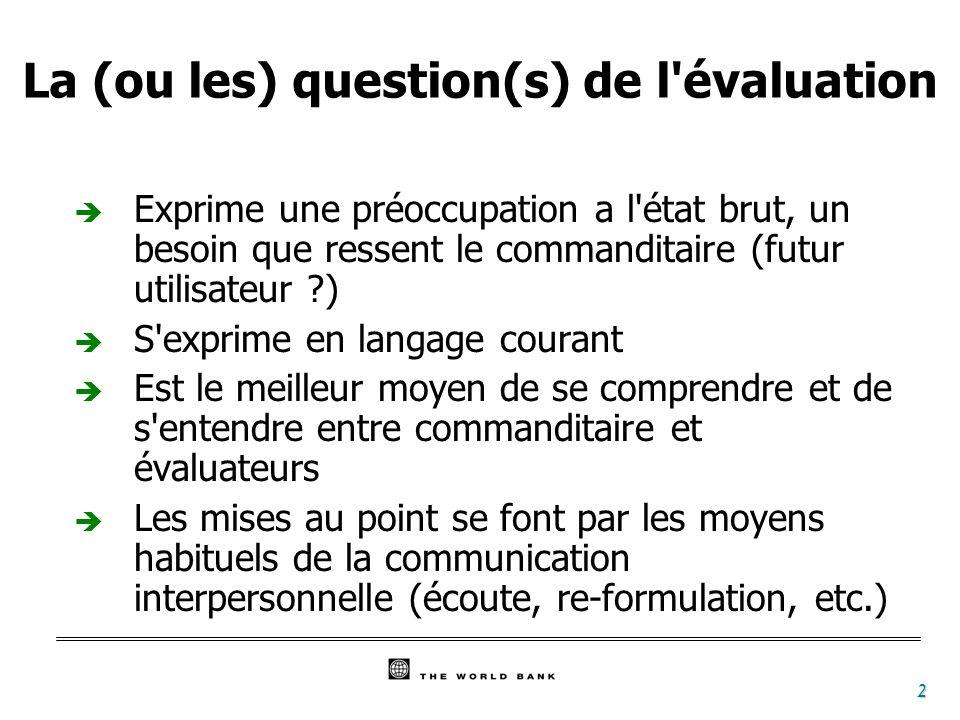 2 La (ou les) question(s) de l'évaluation è Exprime une préoccupation a l'état brut, un besoin que ressent le commanditaire (futur utilisateur ?) è S'