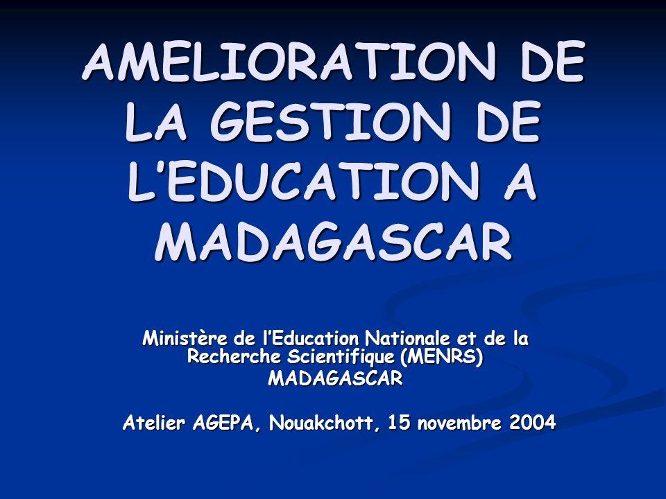 AMELIORATION DE LA GESTION DE LEDUCATION A MADAGASCAR Ministère de lEducation Nationale et de la Recherche Scientifique (MENRS) MADAGASCAR Atelier AGEPA, Nouakchott, 15 novembre 2004 Atelier AGEPA, Nouakchott, 15 novembre 2004