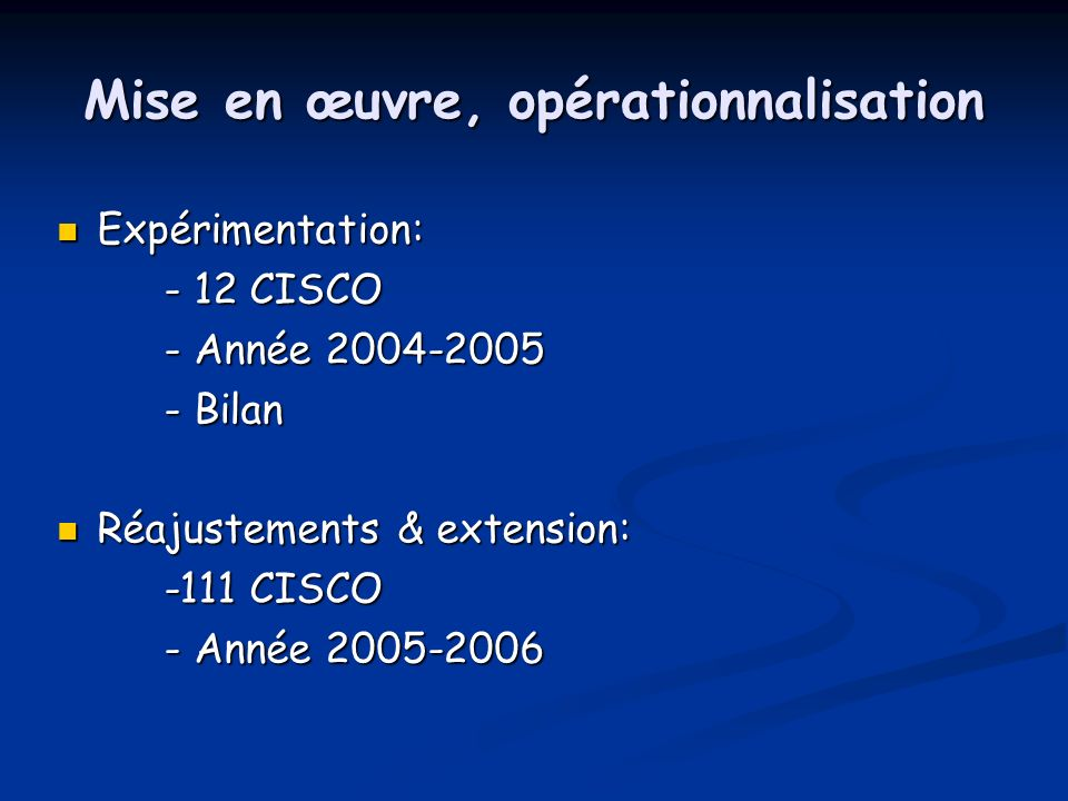 Mise en œuvre, opérationnalisation Expérimentation: Expérimentation: - 12 CISCO - Année Bilan Réajustements & extension: Réajustements & extension: -111 CISCO - Année