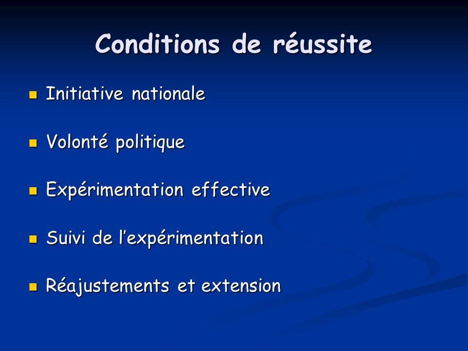 Conditions de réussite Initiative nationale Initiative nationale Volonté politique Volonté politique Expérimentation effective Expérimentation effective Suivi de lexpérimentation Suivi de lexpérimentation Réajustements et extension Réajustements et extension