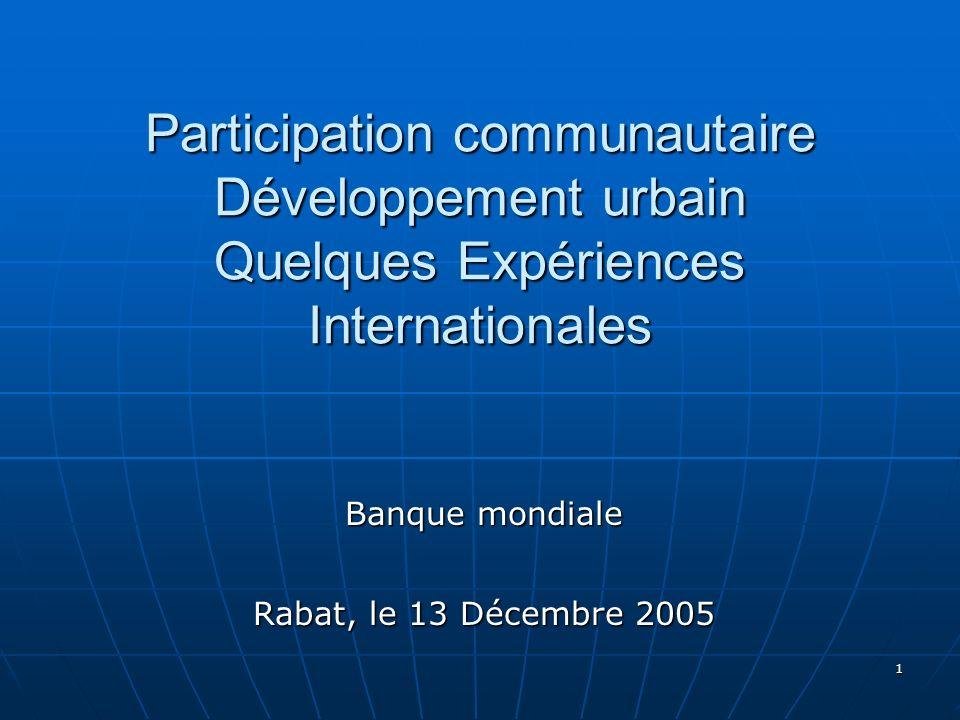 1 Participation communautaire Développement urbain Quelques Expériences Internationales Banque mondiale Rabat, le 13 Décembre 2005