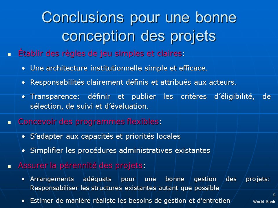 5 World Bank Conclusions pour une bonne conception des projets Établir des règles de jeu simples et claires: Établir des règles de jeu simples et claires: Une architecture institutionnelle simple et efficace.Une architecture institutionnelle simple et efficace.