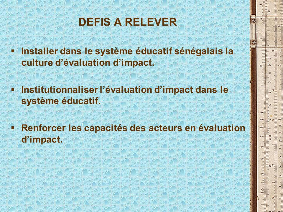 8 DEFIS A RELEVER Installer dans le système éducatif sénégalais la culture dévaluation dimpact. Institutionnaliser lévaluation dimpact dans le système