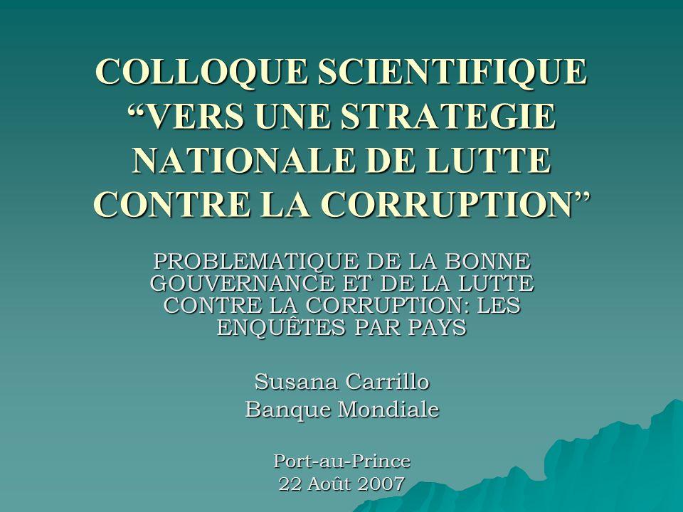 COLLOQUE SCIENTIFIQUE VERS UNE STRATEGIE NATIONALE DE LUTTE CONTRE LA CORRUPTION PROBLEMATIQUE DE LA BONNE GOUVERNANCE ET DE LA LUTTE CONTRE LA CORRUPTION: LES ENQUÊTES PAR PAYS Susana Carrillo Banque Mondiale Port-au-Prince 22 Août 2007