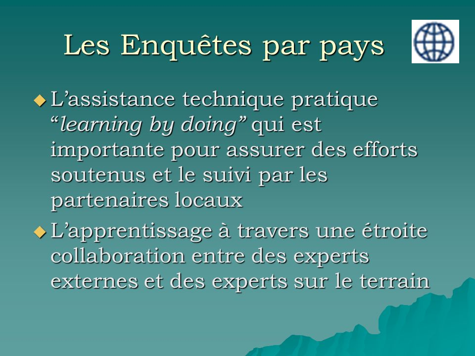 Les Enquêtes par pays Lassistance technique pratique learning by doing qui est importante pour assurer des efforts soutenus et le suivi par les partenaires locaux Lassistance technique pratique learning by doing qui est importante pour assurer des efforts soutenus et le suivi par les partenaires locaux Lapprentissage à travers une étroite collaboration entre des experts externes et des experts sur le terrain Lapprentissage à travers une étroite collaboration entre des experts externes et des experts sur le terrain